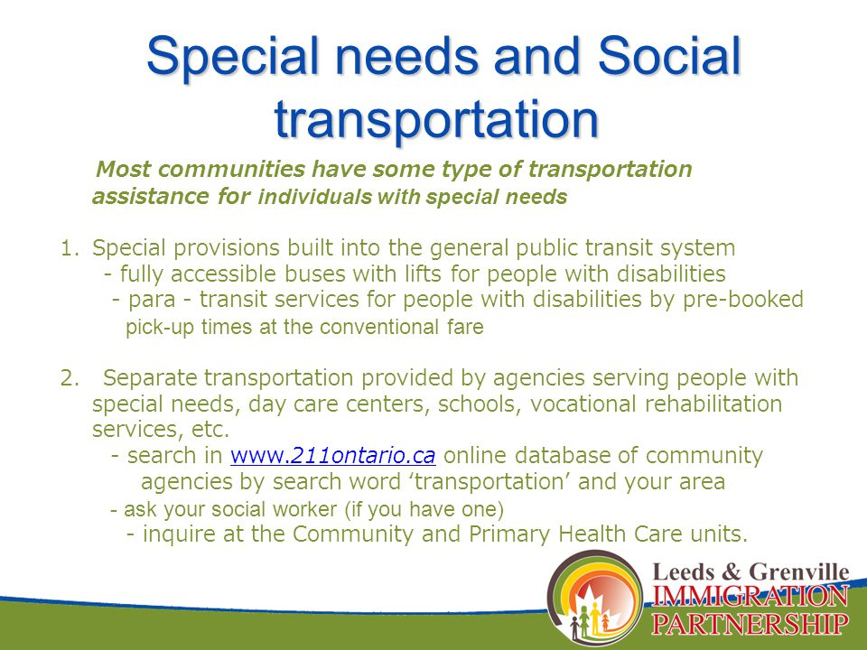 Most communities have some type of transportation assistance for individuals with special needs 1.Special provisions built into the general public transit system - fully accessible buses with lifts for people with disabilities - para - transit services for people with disabilities by pre-booked pick-up times at the conventional fare 2.