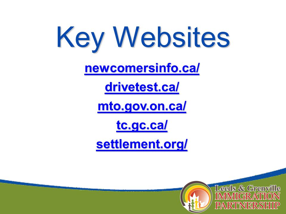 Key Websites newcomersinfo.ca/ drivetest.ca/ mto.gov.on.ca/ tc.gc.ca/ settlement.org/