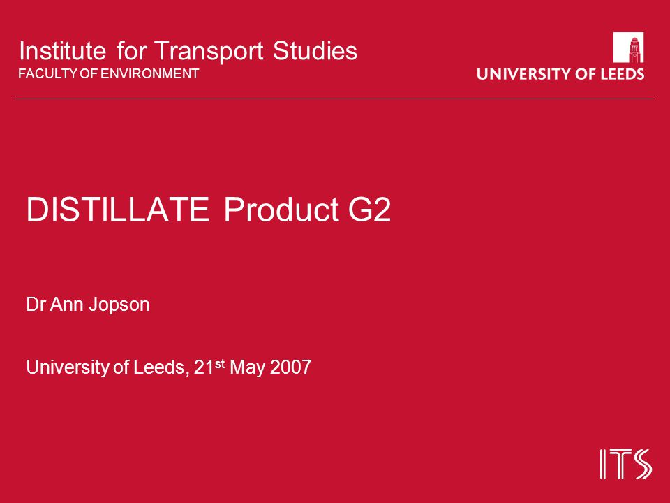 Institute for Transport Studies FACULTY OF ENVIRONMENT DISTILLATE Product G2 Dr Ann Jopson University of Leeds, 21 st May 2007