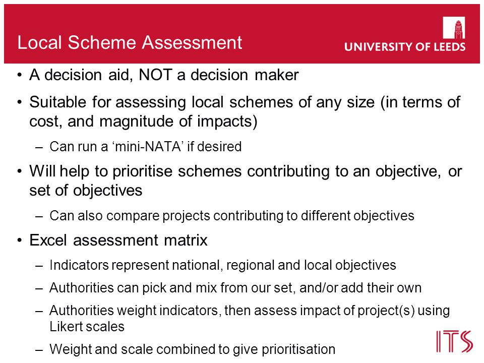 Local Scheme Assessment A decision aid, NOT a decision maker Suitable for assessing local schemes of any size (in terms of cost, and magnitude of impacts) –Can run a 'mini-NATA' if desired Will help to prioritise schemes contributing to an objective, or set of objectives –Can also compare projects contributing to different objectives Excel assessment matrix –Indicators represent national, regional and local objectives –Authorities can pick and mix from our set, and/or add their own –Authorities weight indicators, then assess impact of project(s) using Likert scales –Weight and scale combined to give prioritisation