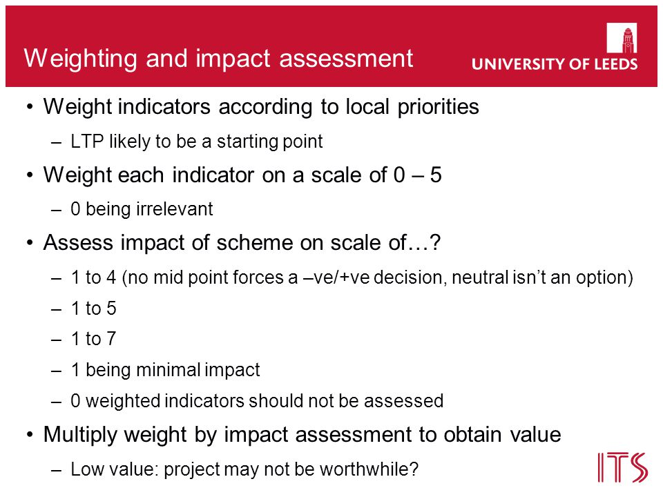 Weighting and impact assessment Weight indicators according to local priorities –LTP likely to be a starting point Weight each indicator on a scale of 0 – 5 –0 being irrelevant Assess impact of scheme on scale of….