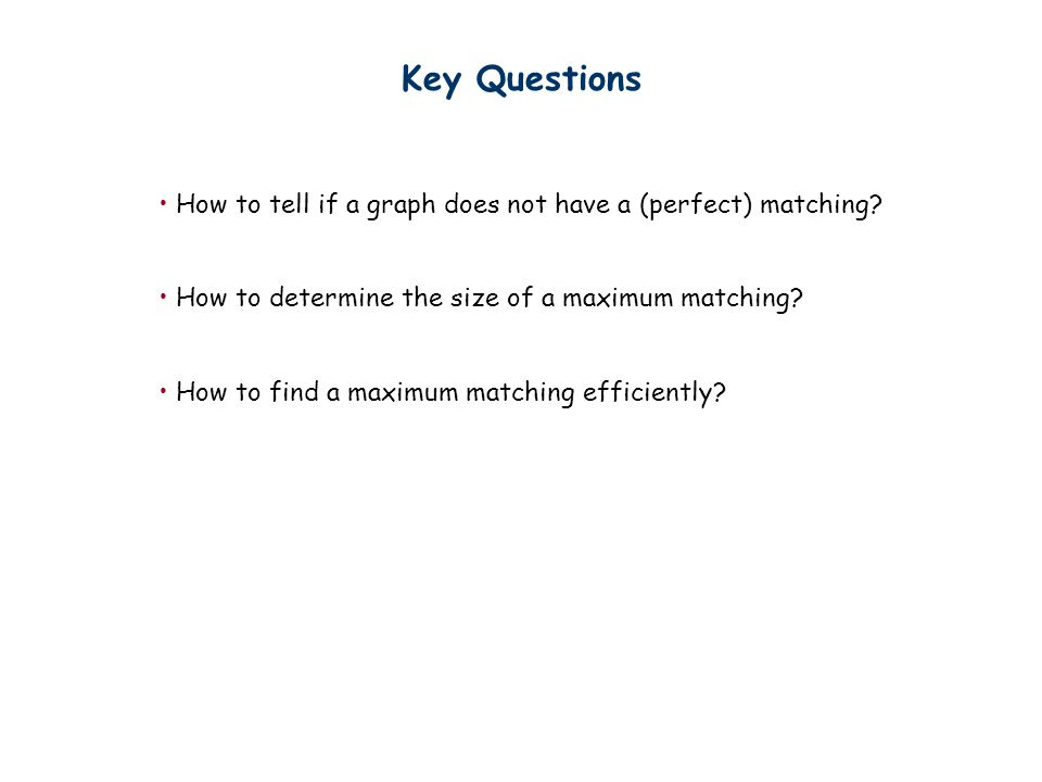 Key Questions How to tell if a graph does not have a (perfect) matching? How to determine the size of a maximum matching? How to find a maximum matchi