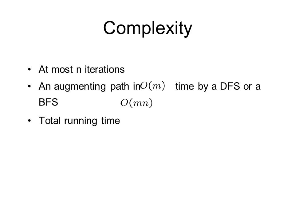Complexity At most n iterations An augmenting path in time by a DFS or a BFS Total running time