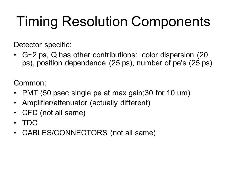 Timing Resolution Components Detector specific: G~2 ps, Q has other contributions: color dispersion (20 ps), position dependence (25 ps), number of pe's (25 ps) Common: PMT (50 psec single pe at max gain;30 for 10 um) Amplifier/attenuator (actually different) CFD (not all same) TDC CABLES/CONNECTORS (not all same)
