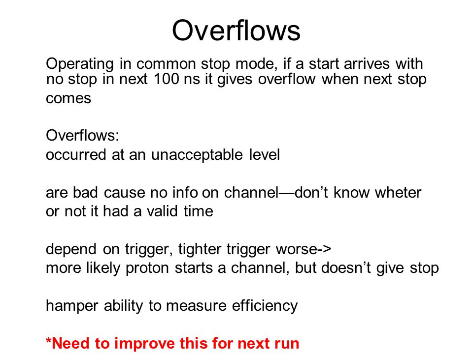Overflows Operating in common stop mode, if a start arrives with no stop in next 100 ns it gives overflow when next stop comes Overflows: occurred at an unacceptable level are bad cause no info on channel—don't know wheter or not it had a valid time depend on trigger, tighter trigger worse-> more likely proton starts a channel, but doesn't give stop hamper ability to measure efficiency *Need to improve this for next run