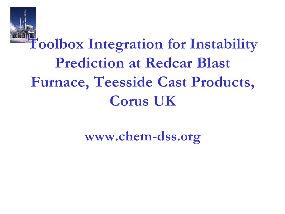 Toolbox Integration for Instability Prediction at Redcar Blast Furnace, Teesside Cast Products, Corus UK www.chem-dss.org