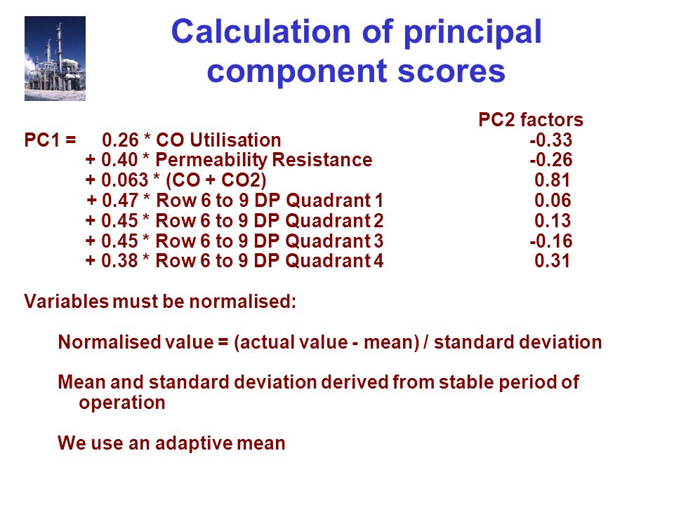 Calculation of principal component scores PC2 factors PC1 = 0.26 * CO Utilisation -0.33 + 0.40 * Permeability Resistance -0.26 + 0.063 * (CO + CO2) 0.81 + 0.47 * Row 6 to 9 DP Quadrant 1 0.06 + 0.45 * Row 6 to 9 DP Quadrant 2 0.13 + 0.45 * Row 6 to 9 DP Quadrant 3-0.16 + 0.38 * Row 6 to 9 DP Quadrant 4 0.31 Variables must be normalised: Normalised value = (actual value - mean) / standard deviation Mean and standard deviation derived from stable period of operation We use an adaptive mean