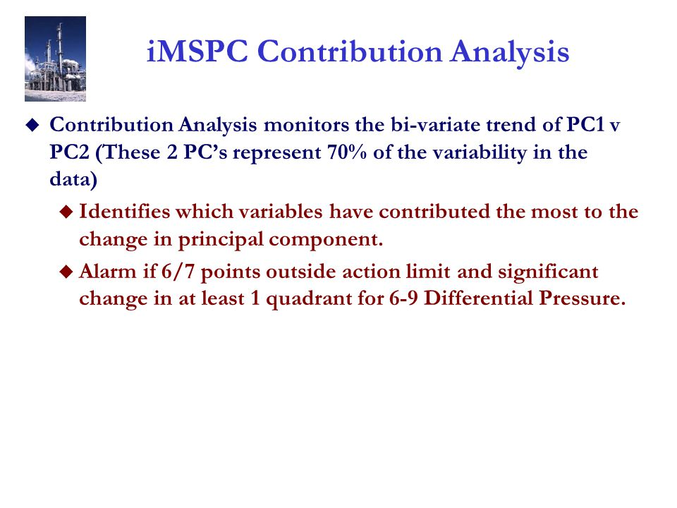 iMSPC Contribution Analysis u Contribution Analysis monitors the bi-variate trend of PC1 v PC2 (These 2 PC's represent 70% of the variability in the data) u Identifies which variables have contributed the most to the change in principal component.