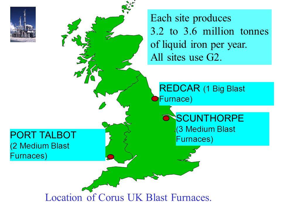 REDCAR (1 Big Blast Furnace) SCUNTHORPE (3 Medium Blast Furnaces) PORT TALBOT (2 Medium Blast Furnaces) Each site produces 3.2 to 3.6 million tonnes of liquid iron per year.