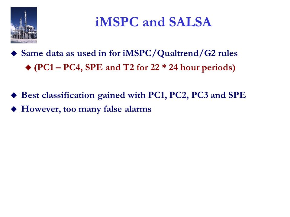 iMSPC and SALSA u Same data as used in for iMSPC/Qualtrend/G2 rules u (PC1 – PC4, SPE and T2 for 22 * 24 hour periods) u Best classification gained wi