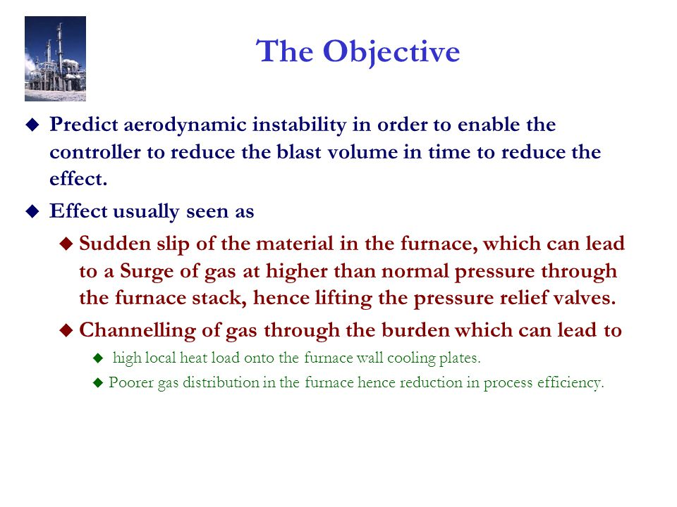 The Objective u Predict aerodynamic instability in order to enable the controller to reduce the blast volume in time to reduce the effect. u Effect us