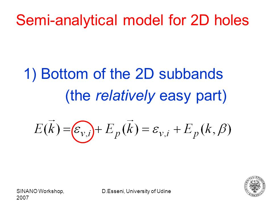 SINANO Workshop, 2007 D.Esseni, University of Udine Semi-analytical model for 2D holes 1) Bottom of the 2D subbands (the relatively easy part)