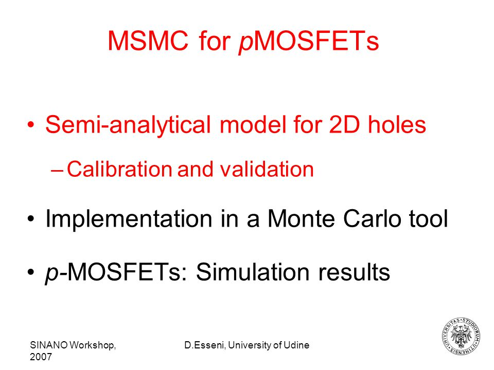 SINANO Workshop, 2007 D.Esseni, University of Udine MSMC for pMOSFETs Semi-analytical model for 2D holes –Calibration and validation Implementation in a Monte Carlo tool p-MOSFETs: Simulation results