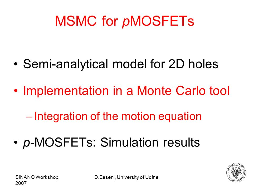 SINANO Workshop, 2007 D.Esseni, University of Udine MSMC for pMOSFETs Semi-analytical model for 2D holes Implementation in a Monte Carlo tool –Integration of the motion equation p-MOSFETs: Simulation results