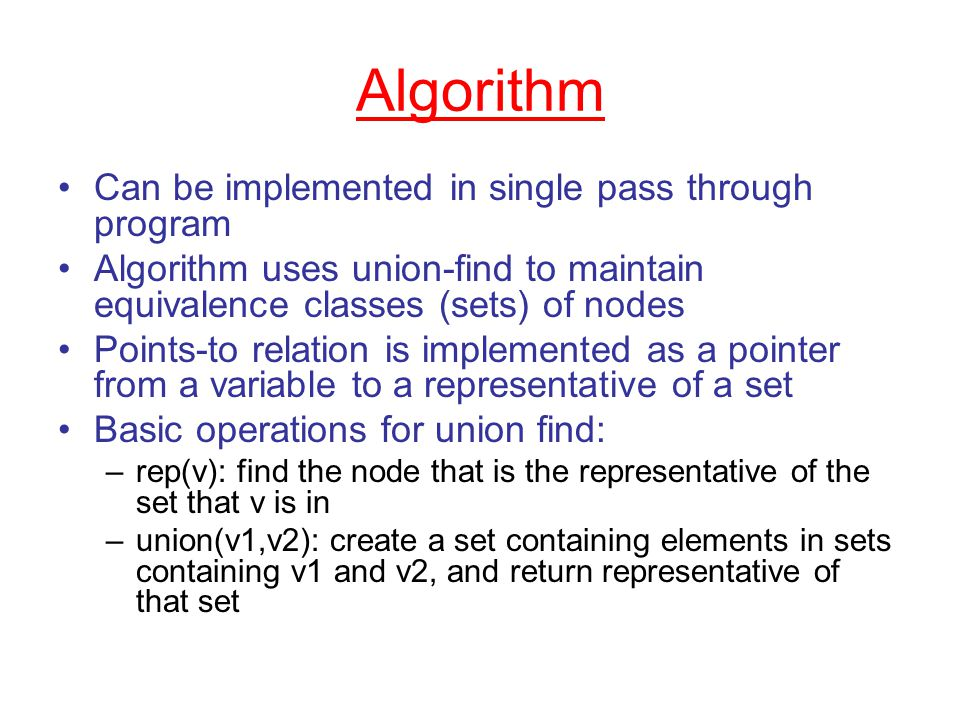 Algorithm Can be implemented in single pass through program Algorithm uses union-find to maintain equivalence classes (sets) of nodes Points-to relation is implemented as a pointer from a variable to a representative of a set Basic operations for union find: –rep(v): find the node that is the representative of the set that v is in –union(v1,v2): create a set containing elements in sets containing v1 and v2, and return representative of that set