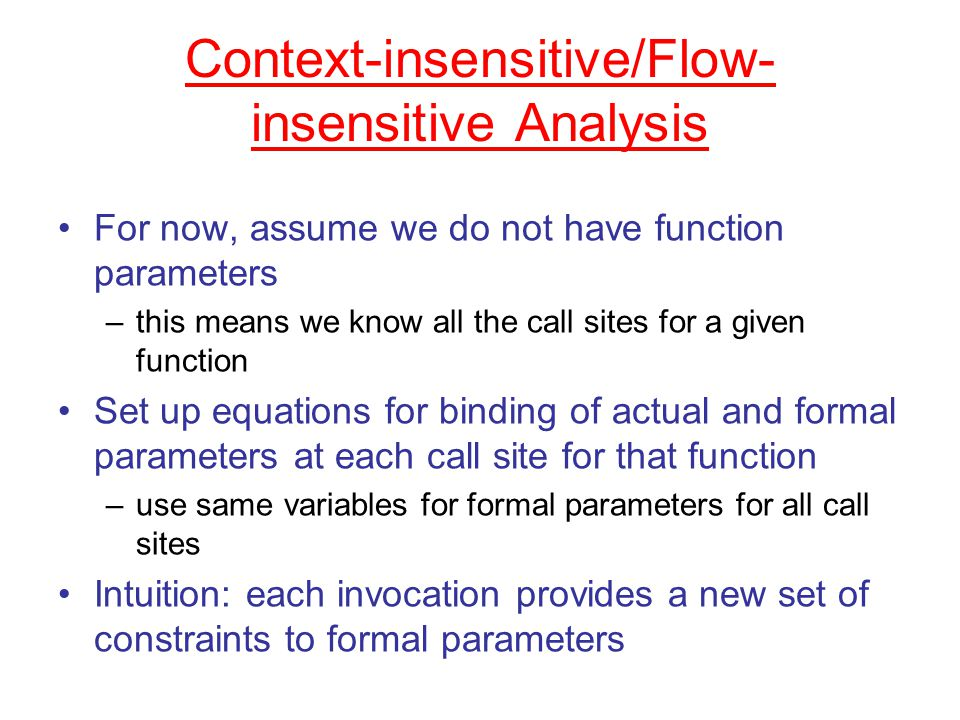 Context-insensitive/Flow- insensitive Analysis For now, assume we do not have function parameters –this means we know all the call sites for a given function Set up equations for binding of actual and formal parameters at each call site for that function –use same variables for formal parameters for all call sites Intuition: each invocation provides a new set of constraints to formal parameters