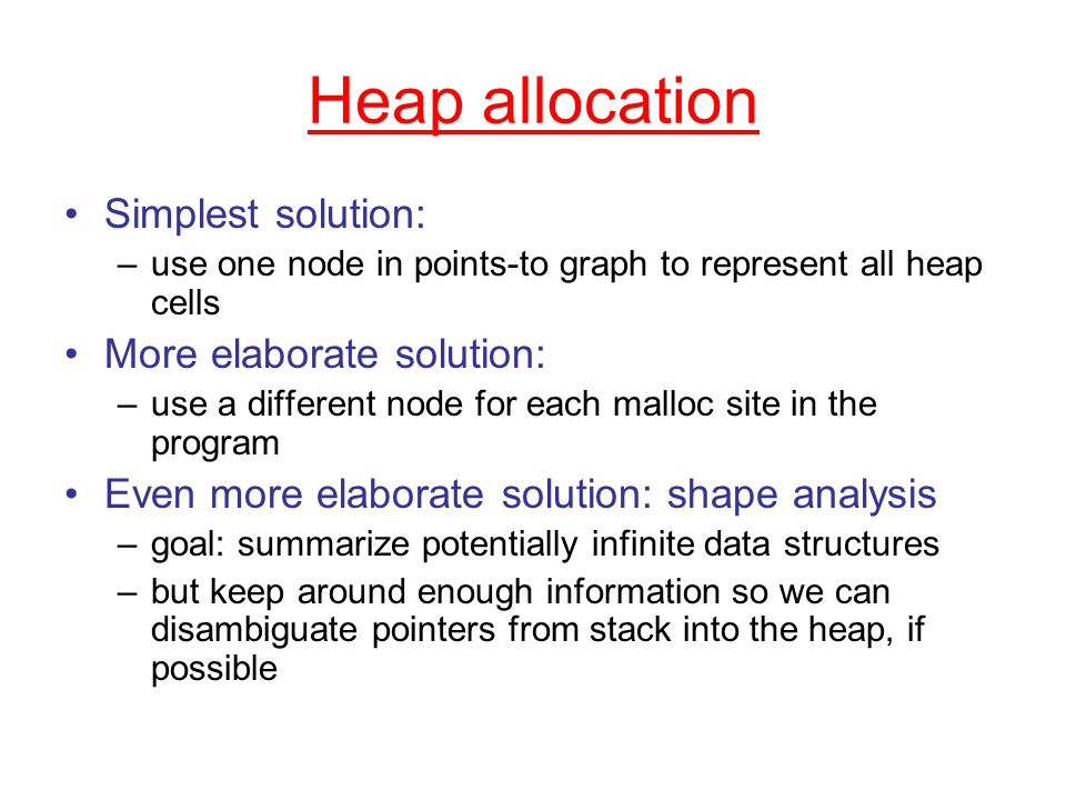 Heap allocation Simplest solution: –use one node in points-to graph to represent all heap cells More elaborate solution: –use a different node for each malloc site in the program Even more elaborate solution: shape analysis –goal: summarize potentially infinite data structures –but keep around enough information so we can disambiguate pointers from stack into the heap, if possible