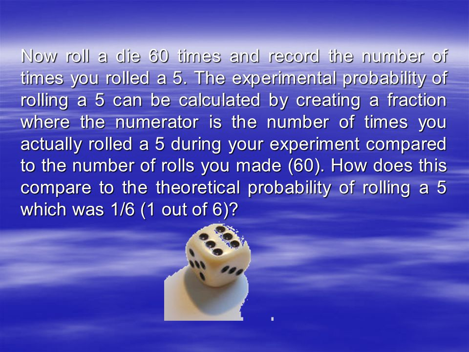 Now roll a die 60 times and record the number of times you rolled a 5.