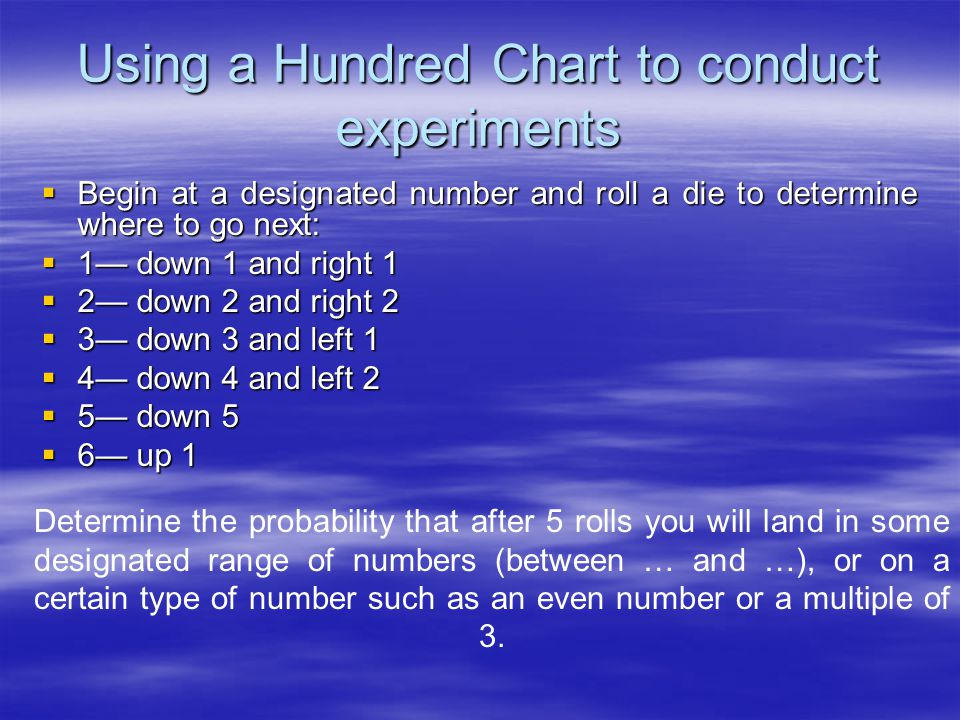 Using a Hundred Chart to conduct experiments  Begin at a designated number and roll a die to determine where to go next:  1— down 1 and right 1  2— down 2 and right 2  3— down 3 and left 1  4— down 4 and left 2  5— down 5  6— up 1 Determine the probability that after 5 rolls you will land in some designated range of numbers (between … and …), or on a certain type of number such as an even number or a multiple of 3.