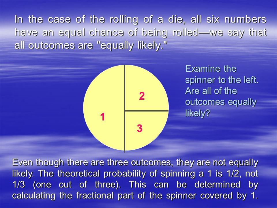 In the case of the rolling of a die, all six numbers have an equal chance of being rolled—we say that all outcomes are equally likely Examine the spinner to the left.