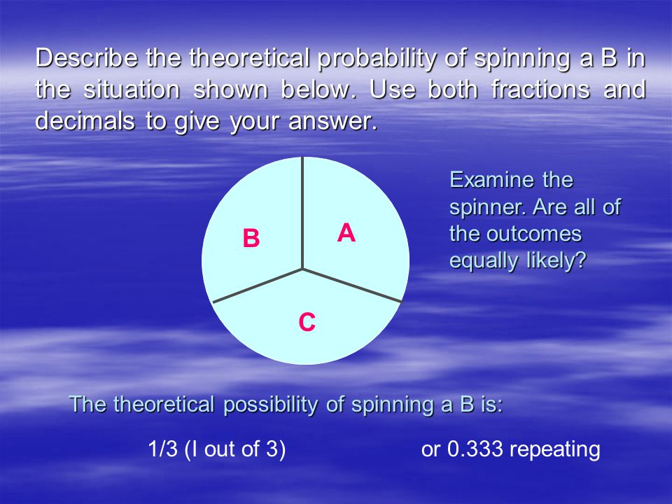 Describe the theoretical probability of spinning a B in the situation shown below. Use both fractions and decimals to give your answer. B A C Examine