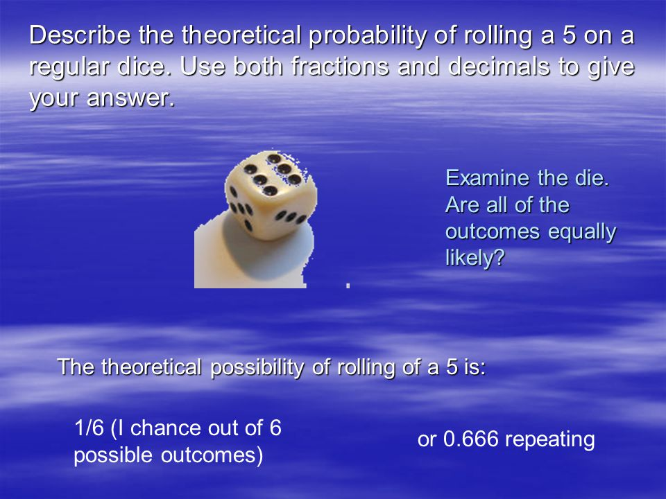 Describe the theoretical probability of rolling a 5 on a regular dice. Use both fractions and decimals to give your answer. Examine the die. Are all o