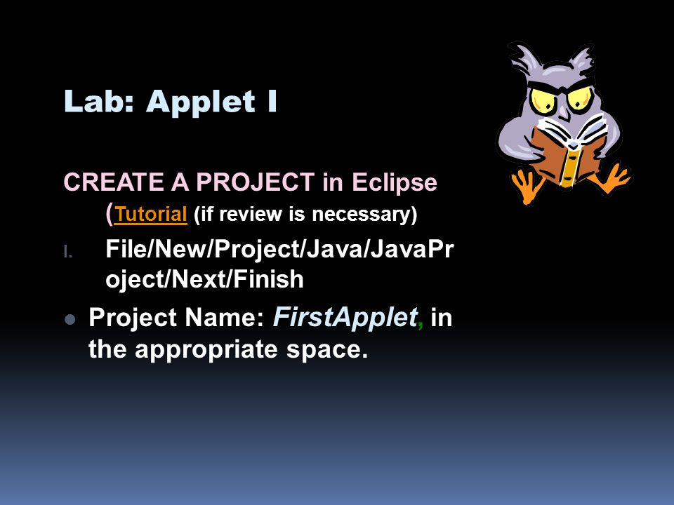 Lab: Applet I CREATE A PROJECT in Eclipse ( Tutorial (if review is necessary) Tutorial I. File/New/Project/Java/JavaPr oject/Next/Finish Project Name: