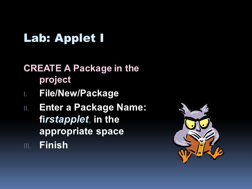 Lab: Applet I CREATE A Package in the project I. File/New/Package II. Enter a Package Name: fi rstapplet, in the appropriate space III. Finish