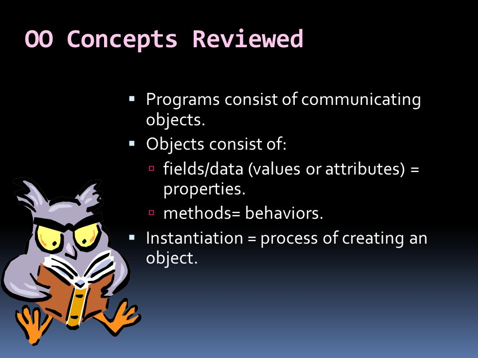 OO Concepts Reviewed  Programs consist of communicating objects.  Objects consist of:  fields/data (values or attributes) = properties.  methods=