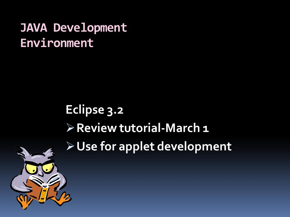 JAVA Development Environment Eclipse 3.2  Review tutorial-March 1  Use for applet development