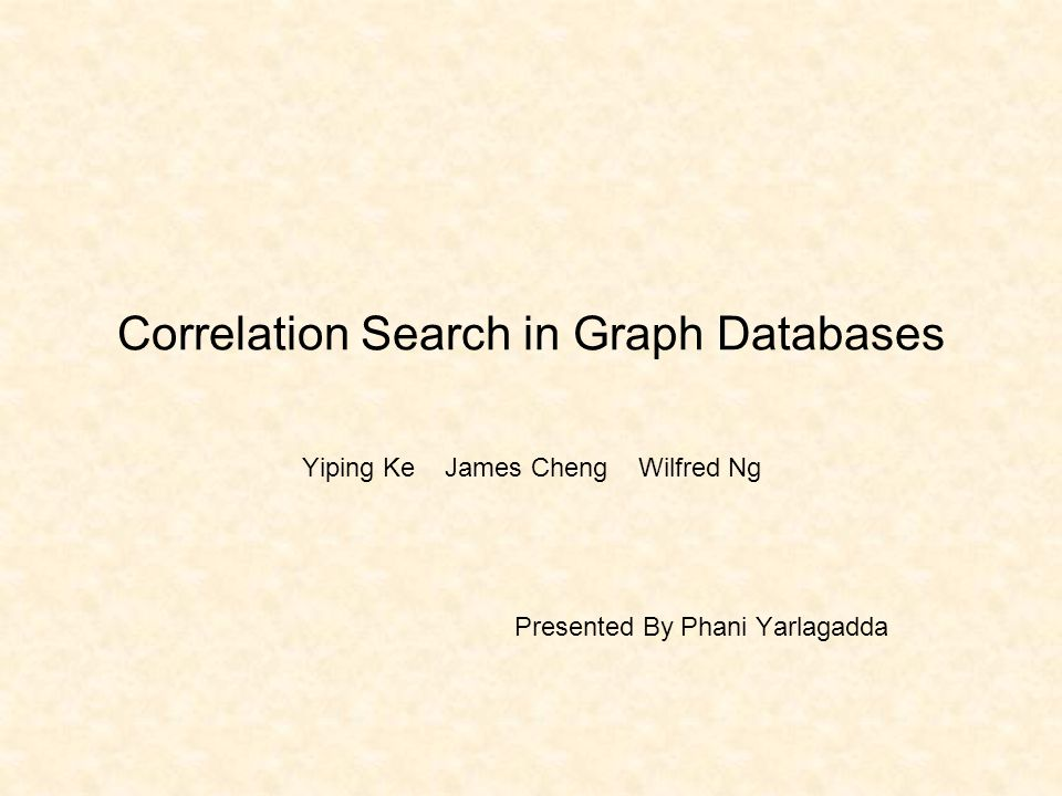 Correlation Search in Graph Databases Yiping Ke James Cheng Wilfred Ng Presented By Phani Yarlagadda