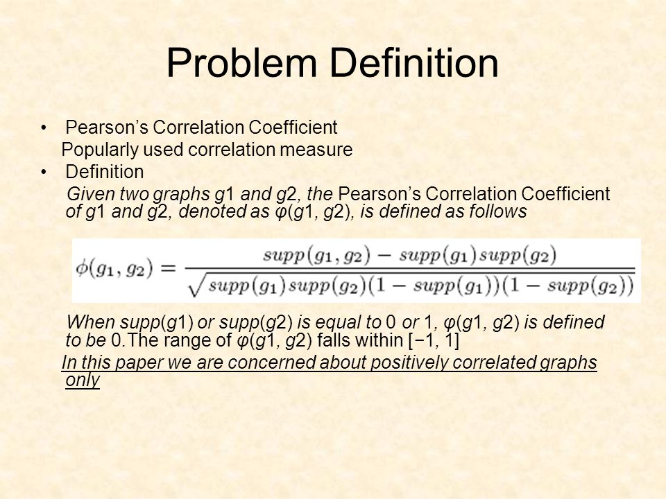 Problem Definition Pearson's Correlation Coefficient Popularly used correlation measure Definition Given two graphs g1 and g2, the Pearson's Correlation Coefficient of g1 and g2, denoted as φ(g1, g2), is defined as follows When supp(g1) or supp(g2) is equal to 0 or 1, φ(g1, g2) is defined to be 0.The range of φ(g1, g2) falls within [−1, 1] In this paper we are concerned about positively correlated graphs only
