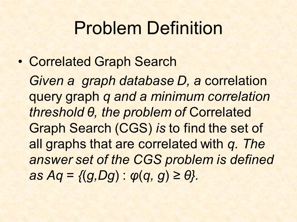 Problem Definition Correlated Graph Search Given a graph database D, a correlation query graph q and a minimum correlation threshold θ, the problem of Correlated Graph Search (CGS) is to find the set of all graphs that are correlated with q.