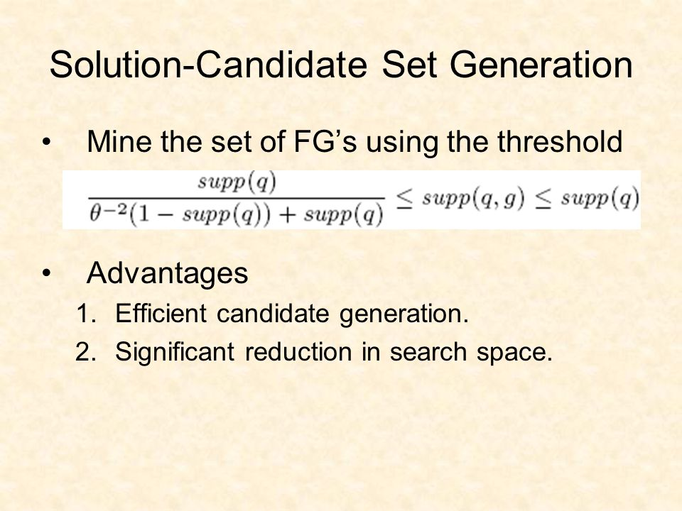 Solution-Candidate Set Generation Mine the set of FG's using the threshold Advantages 1.Efficient candidate generation.