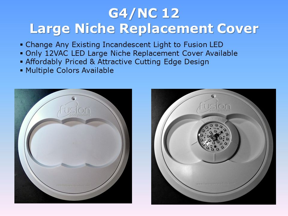 G4/NC 12 Large Niche Replacement Cover  Change Any Existing Incandescent Light to Fusion LED  Only 12VAC LED Large Niche Replacement Cover Available  Affordably Priced & Attractive Cutting Edge Design  Multiple Colors Available