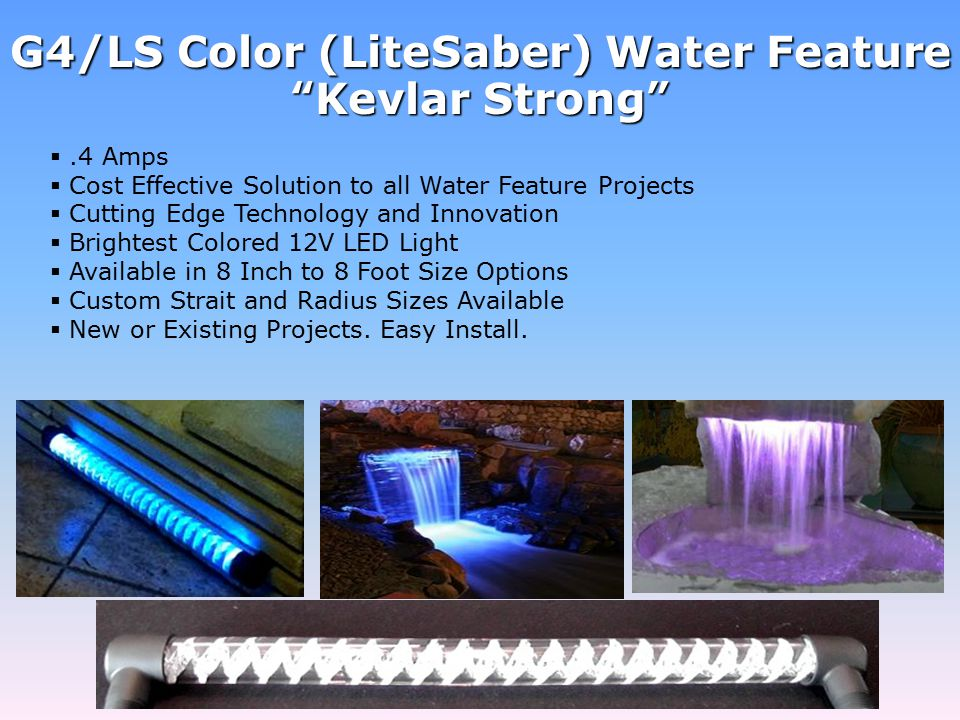 .4 Amps  Cost Effective Solution to all Water Feature Projects  Cutting Edge Technology and Innovation  Brightest Colored 12V LED Light  Available in 8 Inch to 8 Foot Size Options  Custom Strait and Radius Sizes Available  New or Existing Projects.