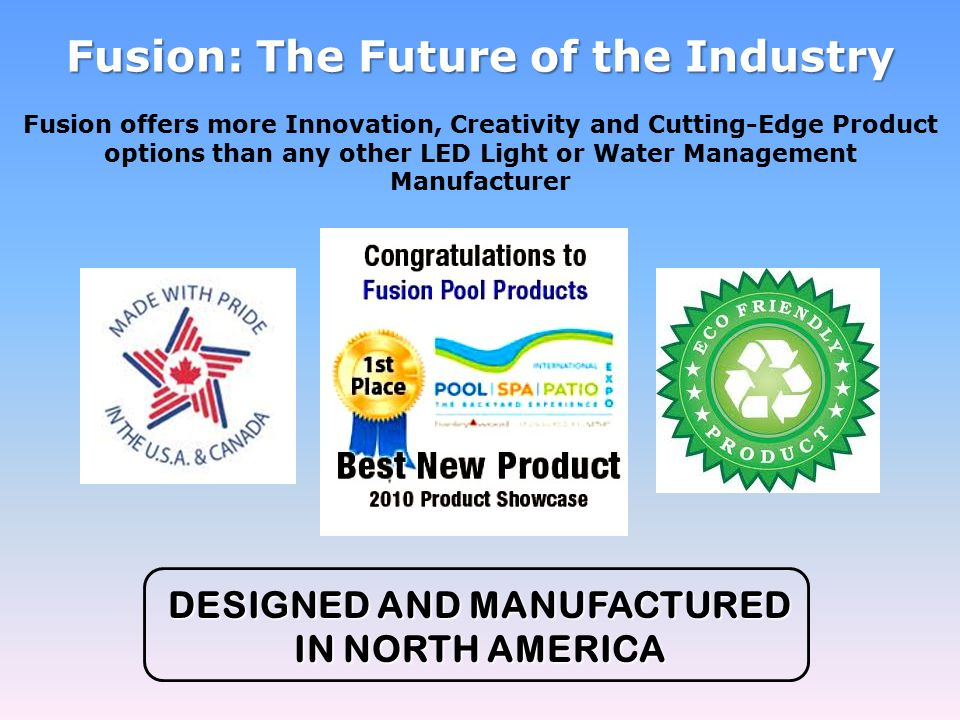 Fusion: The Future of the Industry DESIGNED AND MANUFACTURED IN NORTH AMERICA Fusion offers more Innovation, Creativity and Cutting-Edge Product options than any other LED Light or Water Management Manufacturer