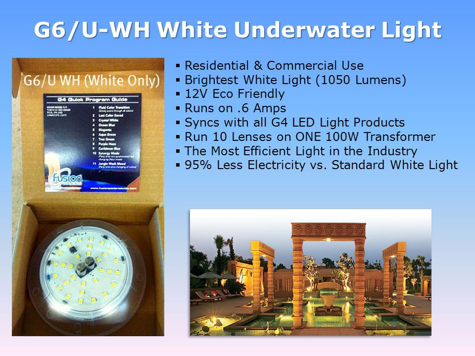 G6/U-WH White Underwater Light  Residential & Commercial Use  Brightest White Light (1050 Lumens)  12V Eco Friendly  Runs on.6 Amps  Syncs with all G4 LED Light Products  Run 10 Lenses on ONE 100W Transformer  The Most Efficient Light in the Industry  95% Less Electricity vs.