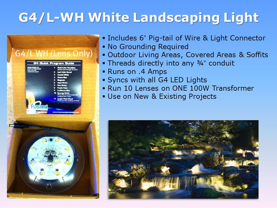 G4/L-WH White Landscaping Light  Includes 6 Pig-tail of Wire & Light Connector  No Grounding Required  Outdoor Living Areas, Covered Areas & Soffits  Threads directly into any ¾ conduit  Runs on.4 Amps  Syncs with all G4 LED Lights  Run 10 Lenses on ONE 100W Transformer  Use on New & Existing Projects