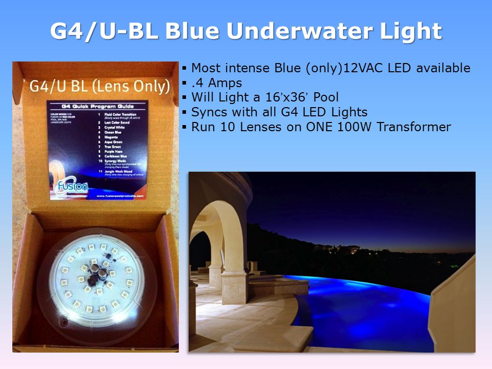 G4/U-BL Blue Underwater Light  Most intense Blue (only)12VAC LED available .4 Amps  Will Light a 16'x36' Pool  Syncs with all G4 LED Lights  Run