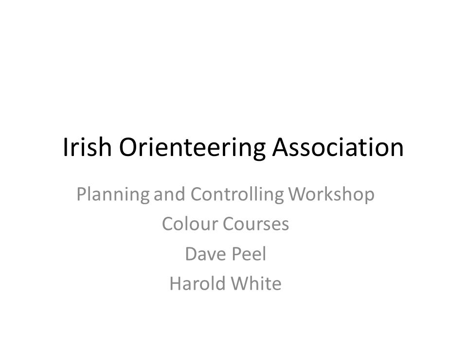 Irish Orienteering Association Planning and Controlling Workshop Colour Courses Dave Peel Harold White