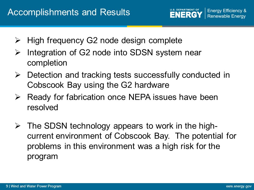 9 | Wind and Water Power Programeere.energy.gov Accomplishments and Results  High frequency G2 node design complete  Integration of G2 node into SDSN system near completion  Detection and tracking tests successfully conducted in Cobscook Bay using the G2 hardware  Ready for fabrication once NEPA issues have been resolved  The SDSN technology appears to work in the high- current environment of Cobscook Bay.