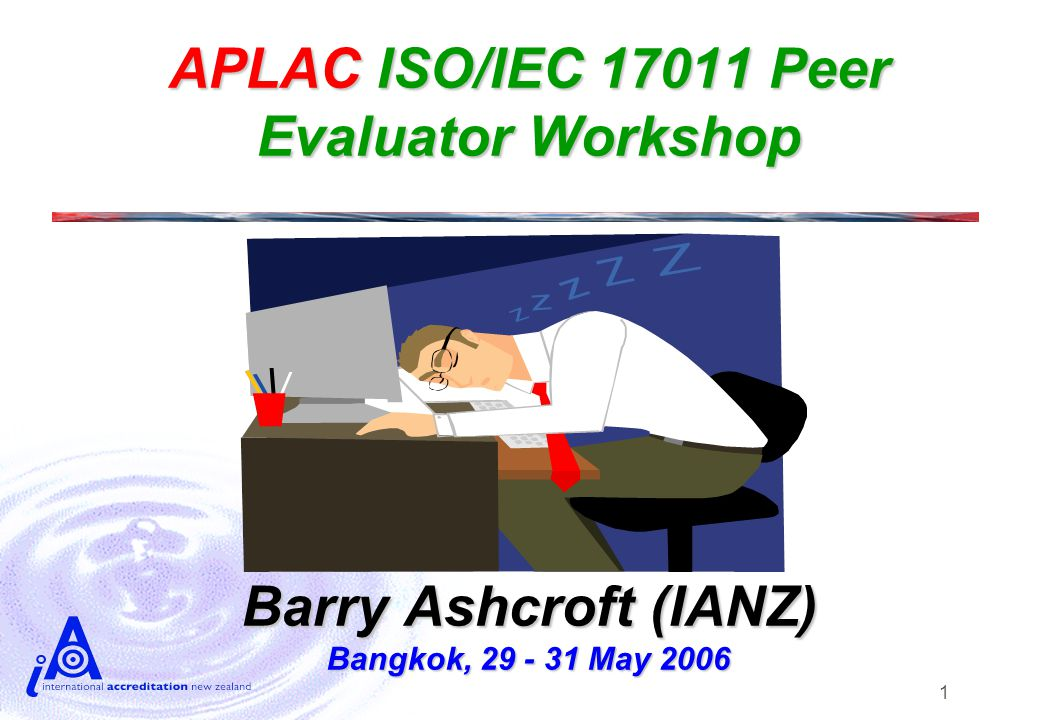 1 APLAC ISO/IEC 17011 Peer Evaluator Workshop Barry Ashcroft (IANZ) Bangkok, 29 - 31 May 2006