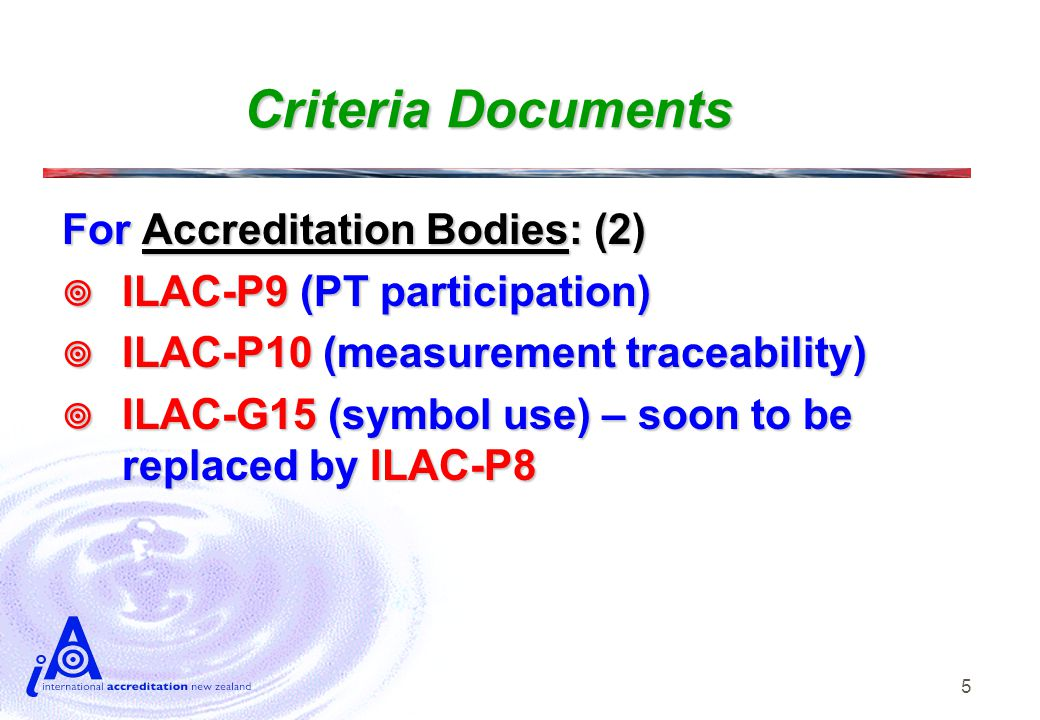 5 Criteria Documents For Accreditation Bodies: (2)  ILAC-P9 (PT participation)  ILAC-P10 (measurement traceability)  ILAC-G15 (symbol use) – soon to be replaced by ILAC-P8