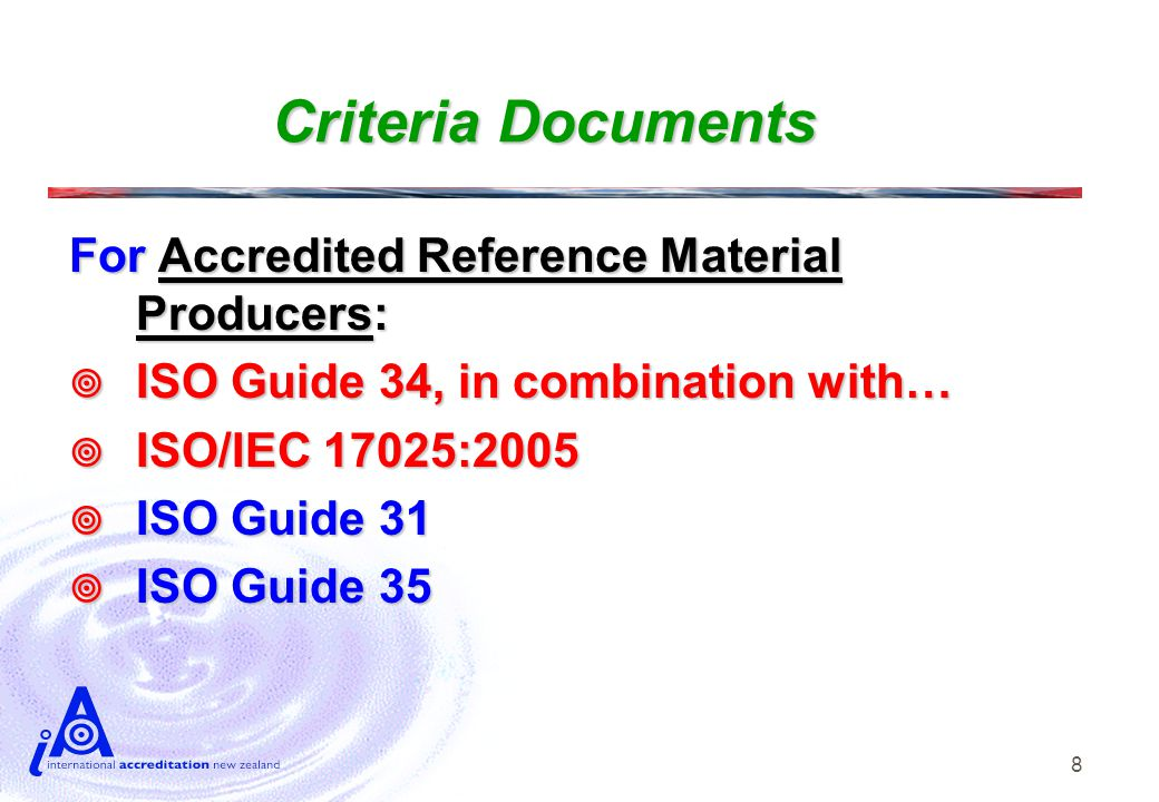 8 Criteria Documents For Accredited Reference Material Producers:  ISO Guide 34, in combination with…  ISO/IEC 17025:2005  ISO Guide 31  ISO Guide 35