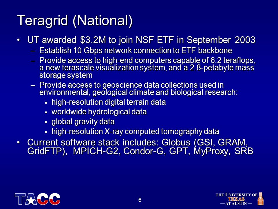 6 Teragrid (National) UT awarded $3.2M to join NSF ETF in September 2003UT awarded $3.2M to join NSF ETF in September 2003 –Establish 10 Gbps network connection to ETF backbone –Provide access to high-end computers capable of 6.2 teraflops, a new terascale visualization system, and a 2.8-petabyte mass storage system –Provide access to geoscience data collections used in environmental, geological climate and biological research:  high-resolution digital terrain data  worldwide hydrological data  global gravity data  high-resolution X-ray computed tomography data Current software stack includes: Globus (GSI, GRAM, GridFTP), MPICH-G2, Condor-G, GPT, MyProxy, SRBCurrent software stack includes: Globus (GSI, GRAM, GridFTP), MPICH-G2, Condor-G, GPT, MyProxy, SRB