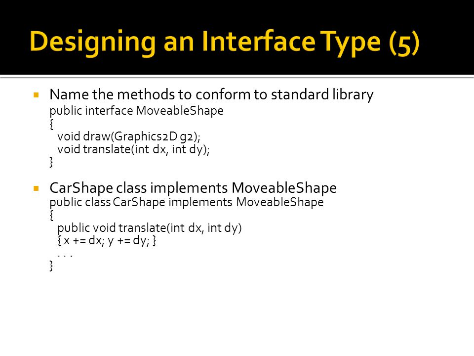  Name the methods to conform to standard library public interface MoveableShape { void draw(Graphics2D g2); void translate(int dx, int dy); }  CarShape class implements MoveableShape public class CarShape implements MoveableShape { public void translate(int dx, int dy) { x += dx; y += dy; }...