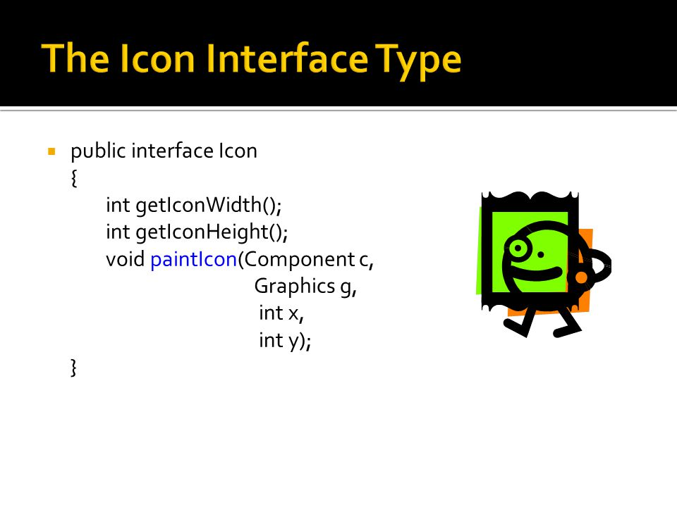  public interface Icon { int getIconWidth(); int getIconHeight(); void paintIcon(Component c, Graphics g, int x, int y); }