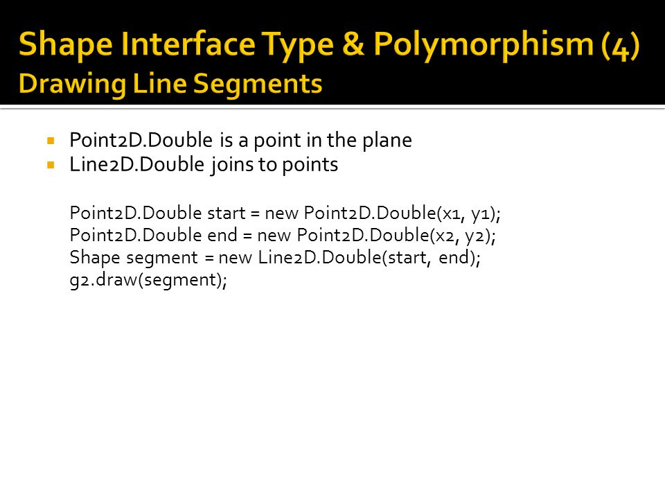  Point2D.Double is a point in the plane  Line2D.Double joins to points Point2D.Double start = new Point2D.Double(x1, y1); Point2D.Double end = new Point2D.Double(x2, y2); Shape segment = new Line2D.Double(start, end); g2.draw(segment);