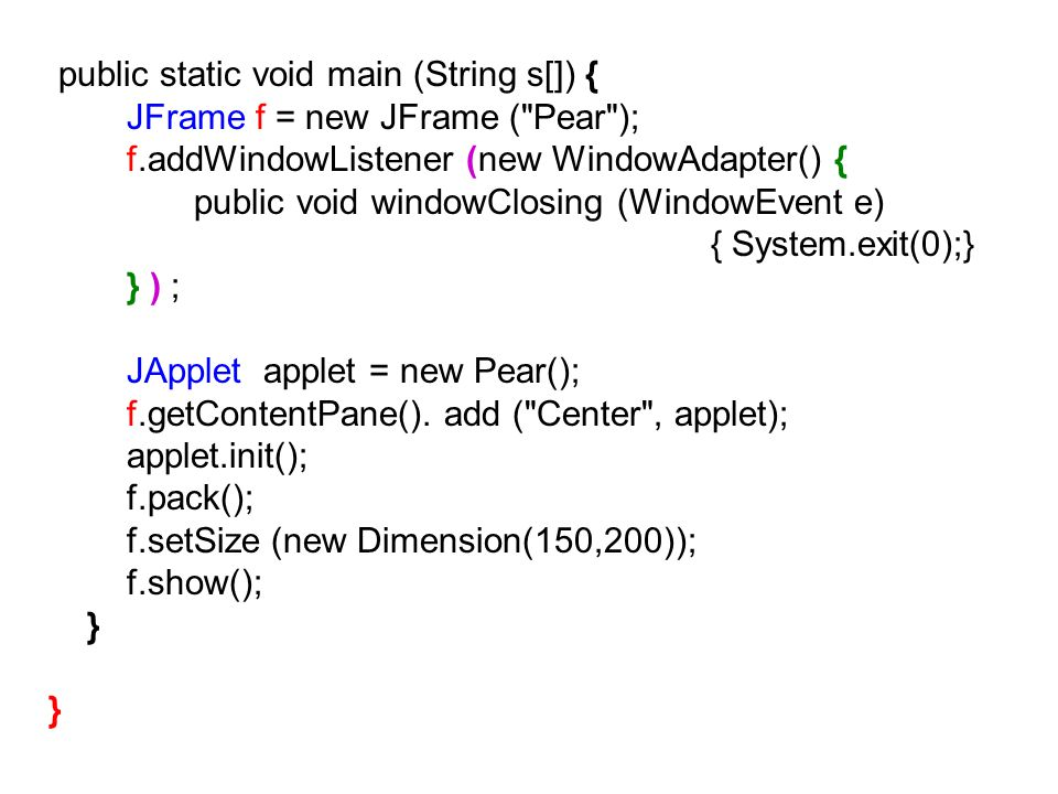 public static void main (String s[]) { JFrame f = new JFrame ( Pear ); f.addWindowListener (new WindowAdapter() { public void windowClosing (WindowEvent e) { System.exit(0);} } ) ; JApplet applet = new Pear(); f.getContentPane().